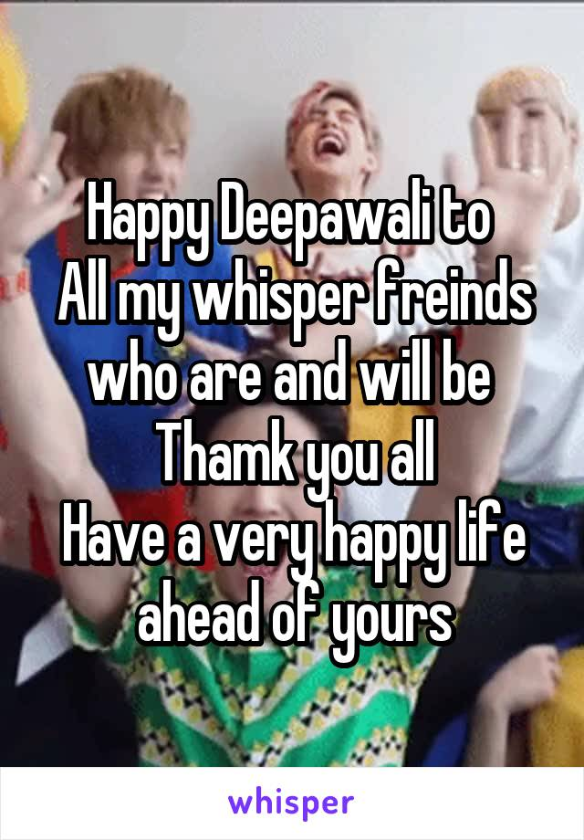 Happy Deepawali to  All my whisper freinds who are and will be  Thamk you all Have a very happy life ahead of yours