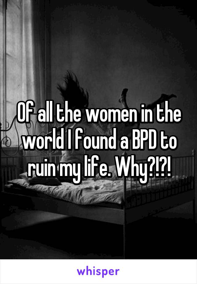 Of all the women in the world I found a BPD to ruin my life. Why?!?!