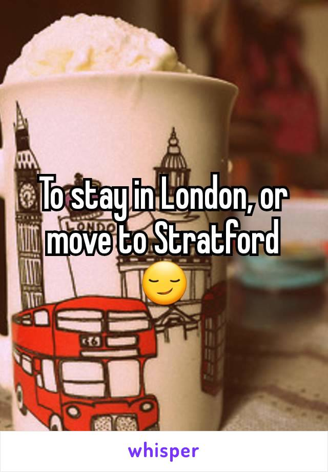 To stay in London, or move to Stratford 😏
