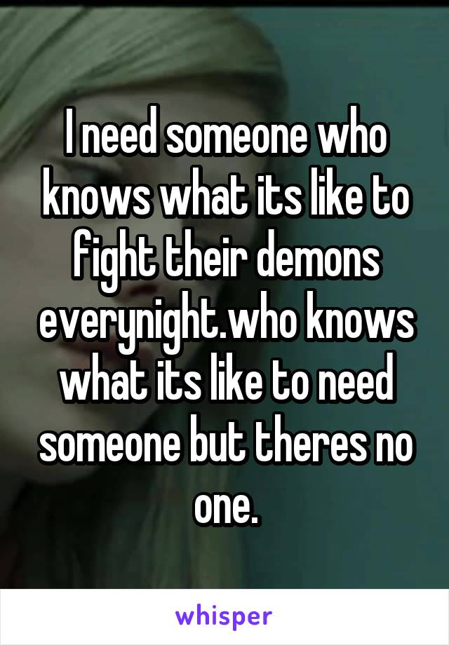 I need someone who knows what its like to fight their demons everynight.who knows what its like to need someone but theres no one.