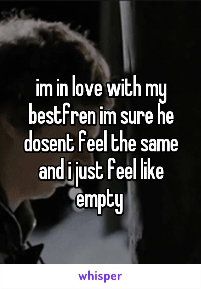 im in love with my bestfren im sure he dosent feel the same and i just feel like empty