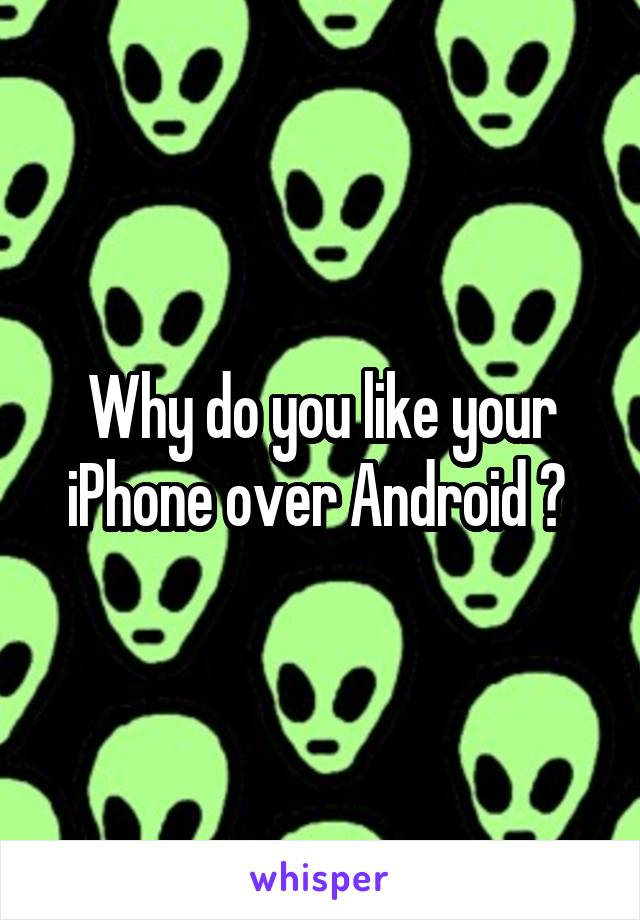 Why do you like your iPhone over Android ?