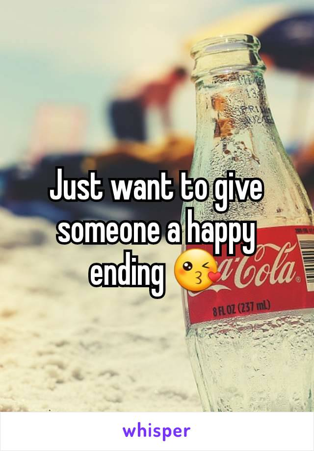 Just want to give someone a happy ending 😘