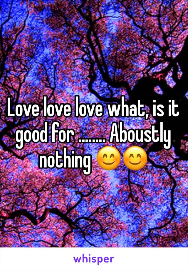 Love love love what, is it good for ........ Aboustly nothing 😊😊