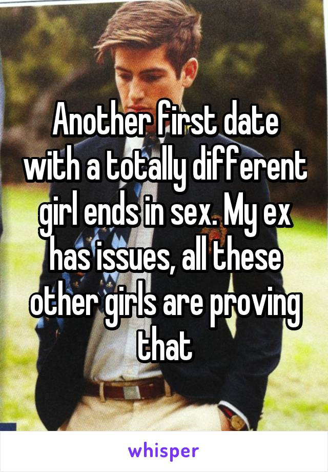 Another first date with a totally different girl ends in sex. My ex has issues, all these other girls are proving that