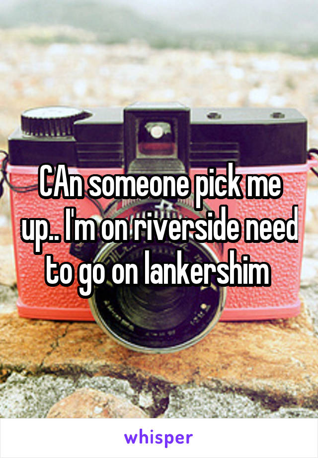 CAn someone pick me up.. I'm on riverside need to go on lankershim