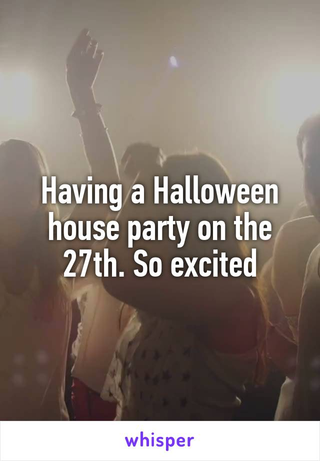 Having a Halloween house party on the 27th. So excited