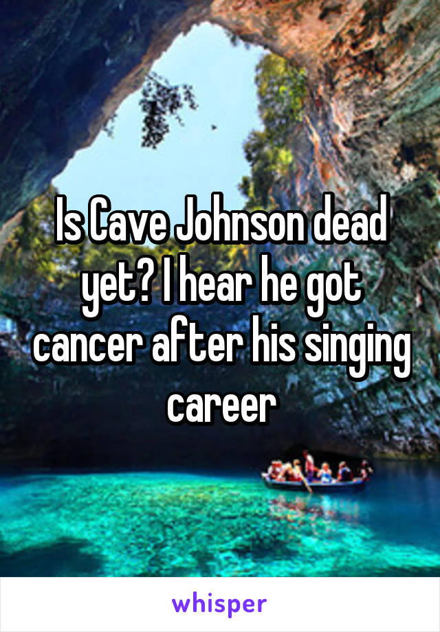 Is Cave Johnson dead yet? I hear he got cancer after his singing career