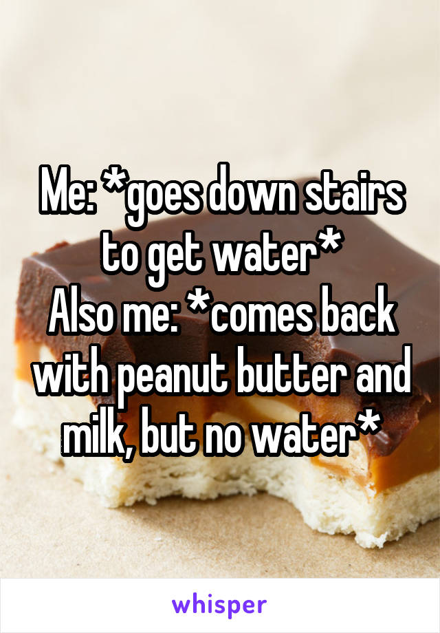 Me: *goes down stairs to get water* Also me: *comes back with peanut butter and milk, but no water*