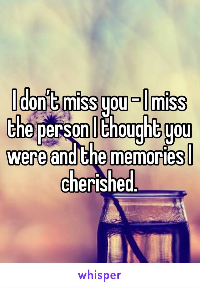 I don't miss you - I miss the person I thought you were and the memories I cherished.