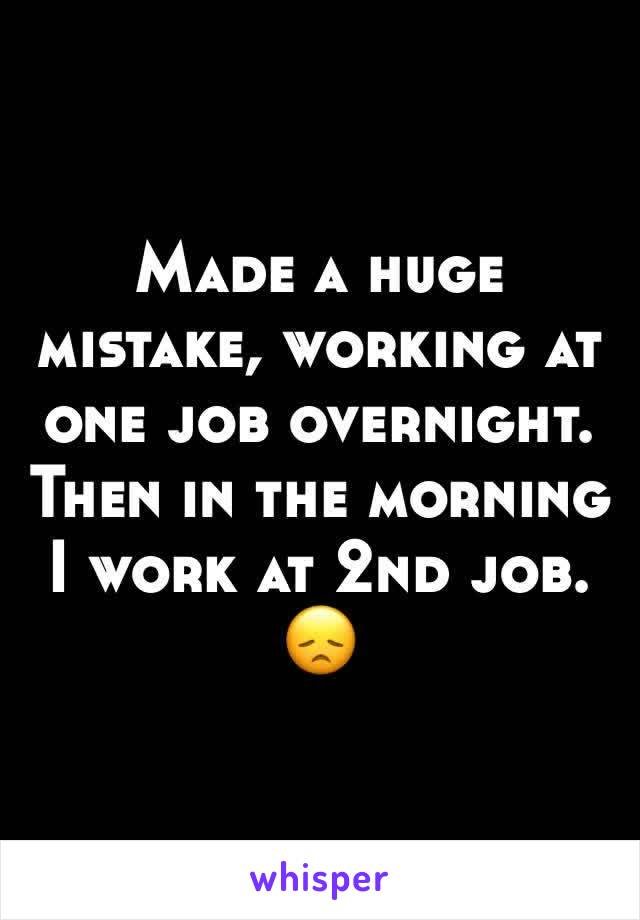 Made a huge mistake, working at one job overnight. Then in the morning I work at 2nd job. 😞