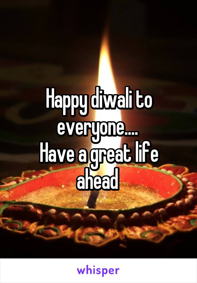Happy diwali to everyone....  Have a great life ahead