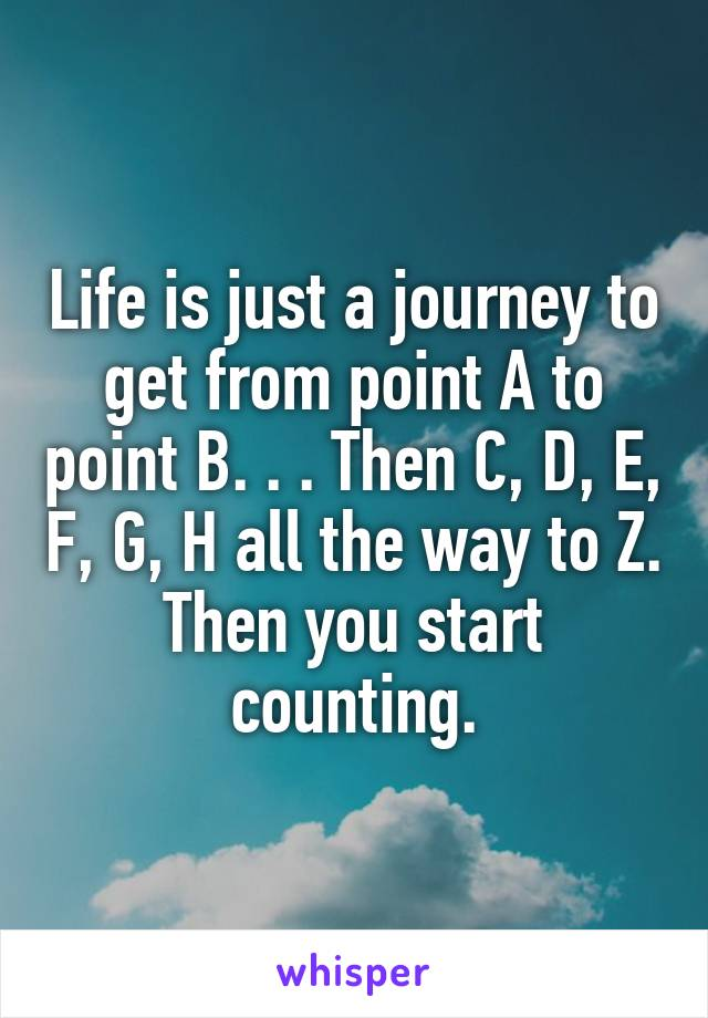 Life is just a journey to get from point A to point B. . . Then C, D, E, F, G, H all the way to Z. Then you start counting.