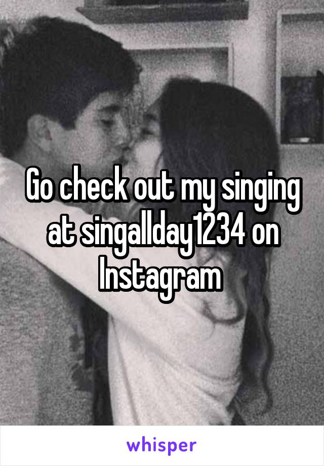 Go check out my singing at singallday1234 on Instagram