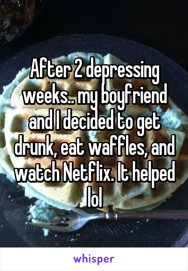 After 2 depressing weeks.. my boyfriend and I decided to get drunk, eat waffles, and watch Netflix. It helped lol