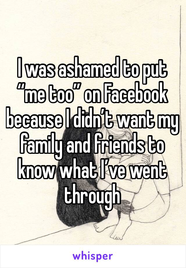 "I was ashamed to put ""me too"" on Facebook because I didn't want my family and friends to know what I've went through"