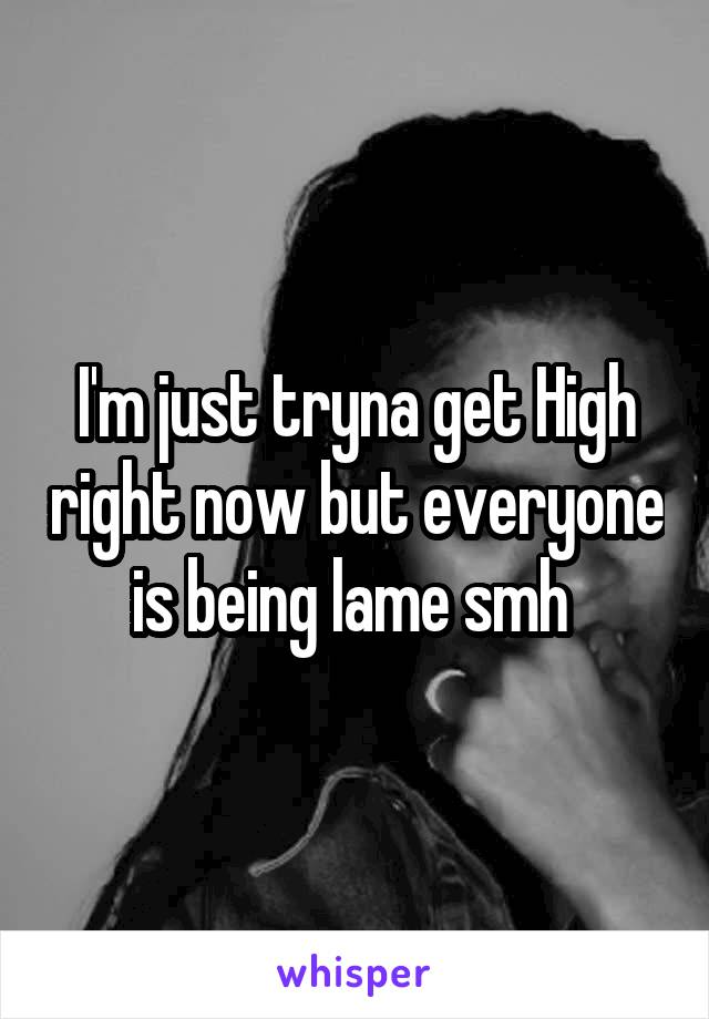 I'm just tryna get High right now but everyone is being lame smh