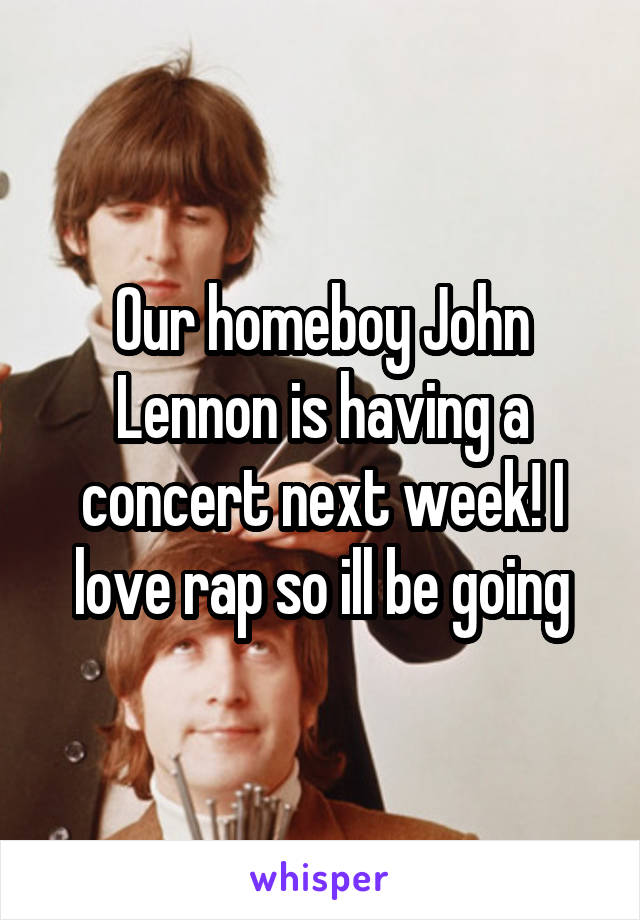 Our homeboy John Lennon is having a concert next week! I love rap so ill be going