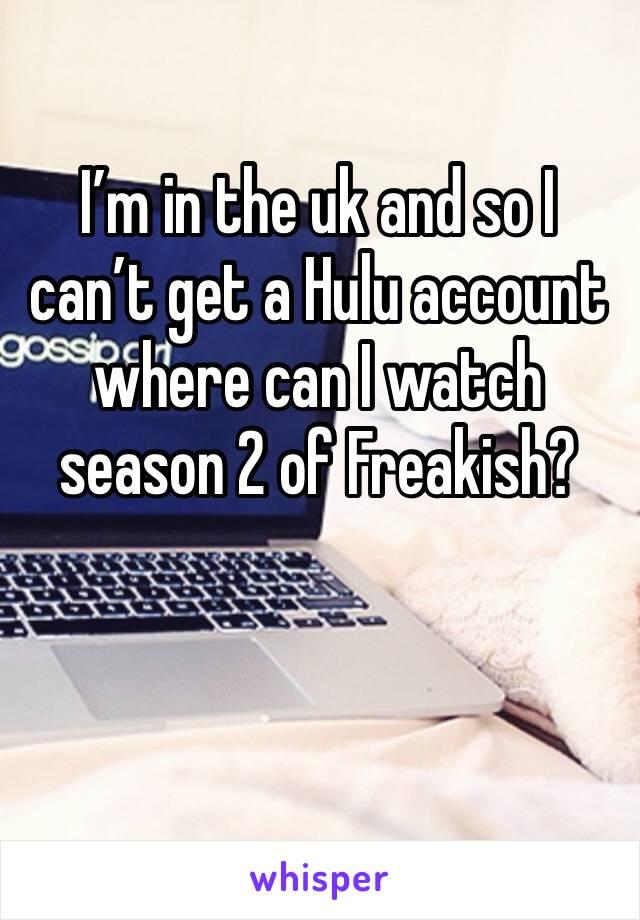 I'm in the uk and so I can't get a Hulu account where can I watch season 2 of Freakish?
