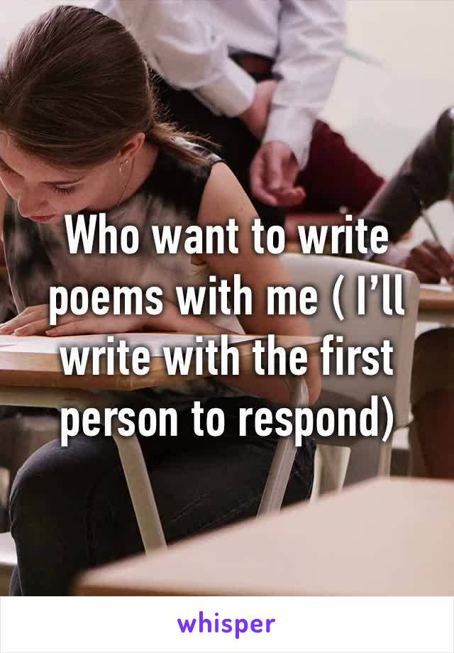 Who want to write poems with me ( I'll write with the first person to respond)