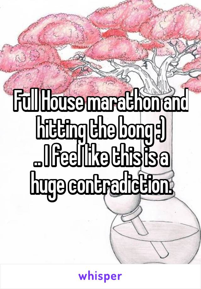 Full House marathon and hitting the bong :) .. I feel like this is a huge contradiction.