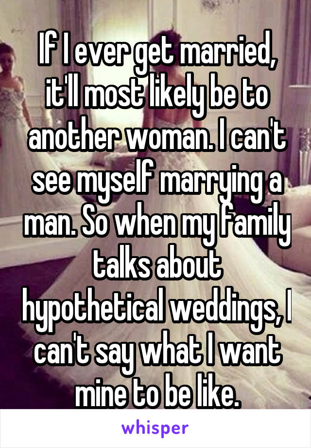 If I ever get married, it'll most likely be to another woman. I can't see myself marrying a man. So when my family talks about hypothetical weddings, I can't say what I want mine to be like.