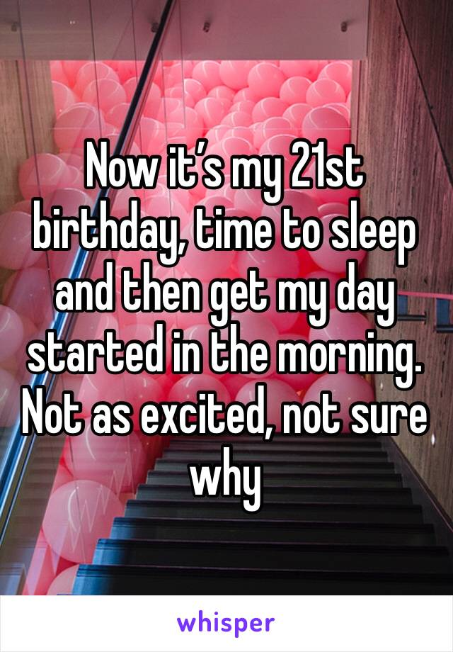 Now it's my 21st birthday, time to sleep and then get my day started in the morning. Not as excited, not sure why