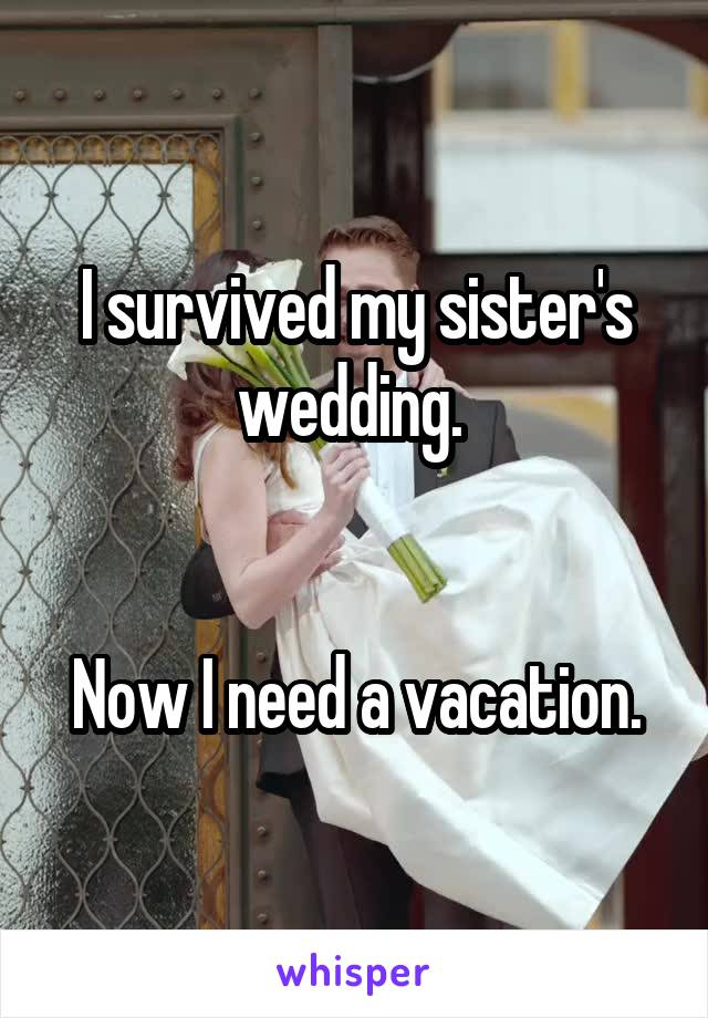 I survived my sister's wedding.    Now I need a vacation.