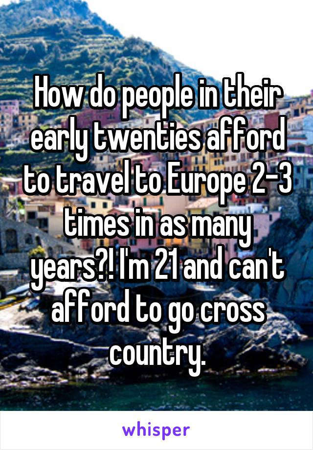 How do people in their early twenties afford to travel to Europe 2-3 times in as many years?! I'm 21 and can't afford to go cross country.