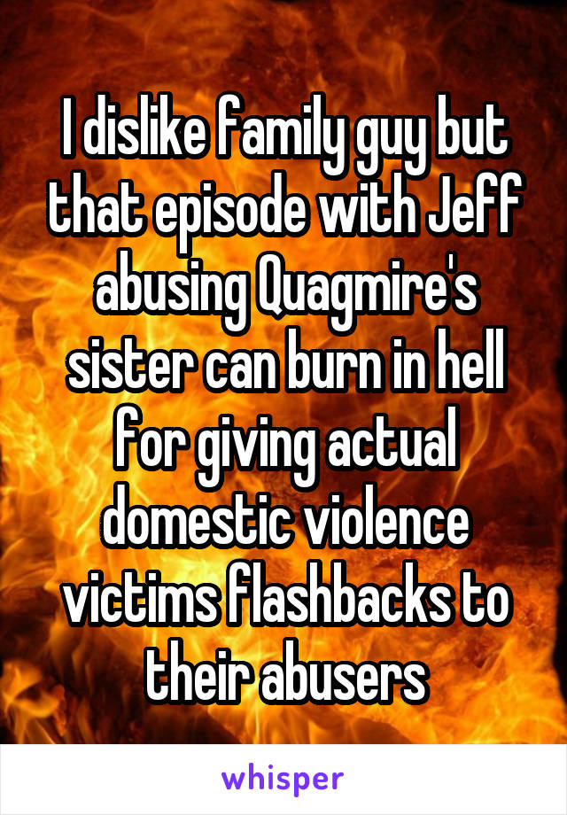 I dislike family guy but that episode with Jeff abusing Quagmire's sister can burn in hell for giving actual domestic violence victims flashbacks to their abusers