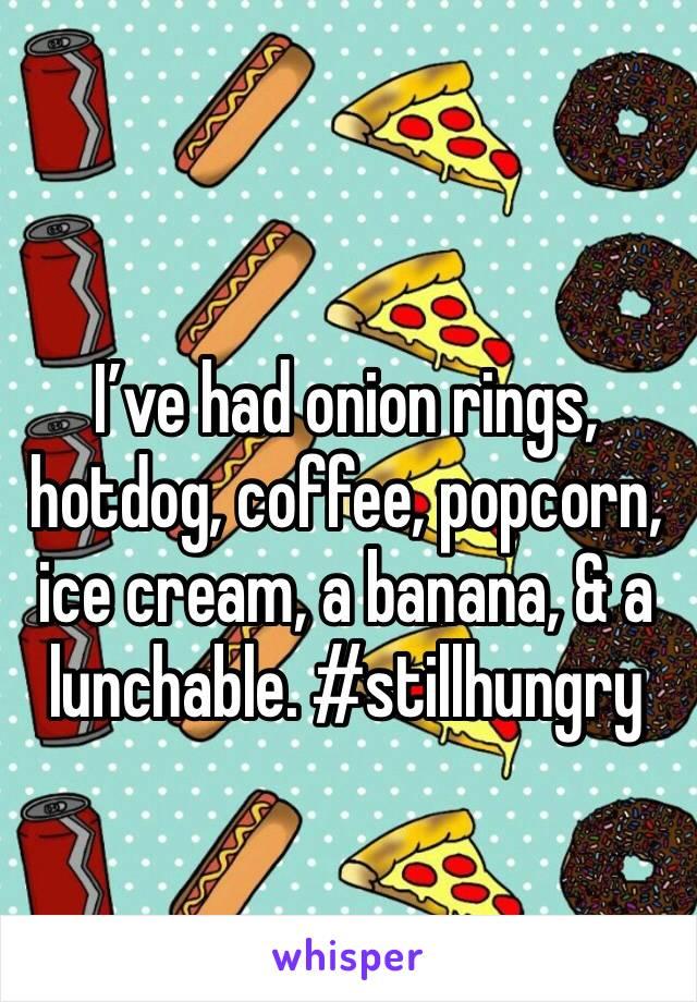 I've had onion rings, hotdog, coffee, popcorn, ice cream, a banana, & a lunchable. #stillhungry
