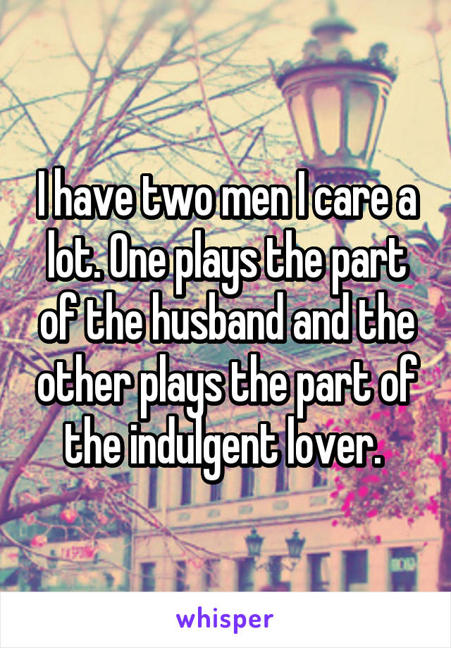 I have two men I care a lot. One plays the part of the husband and the other plays the part of the indulgent lover.