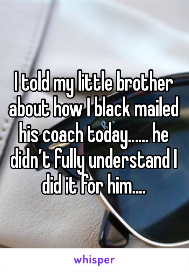 I told my little brother about how I black mailed his coach today...... he didn't fully understand I did it for him....