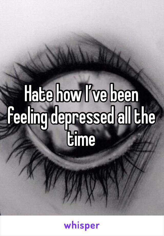 Hate how I've been feeling depressed all the time