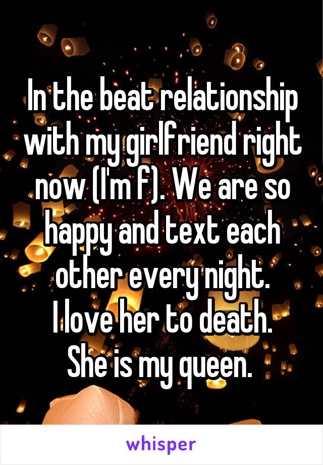 In the beat relationship with my girlfriend right now (I'm f). We are so happy and text each other every night. I love her to death. She is my queen.