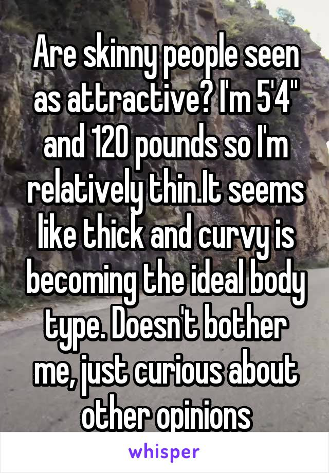 """Are skinny people seen as attractive? I'm 5'4"""" and 120 pounds so I'm relatively thin.It seems like thick and curvy is becoming the ideal body type. Doesn't bother me, just curious about other opinions"""