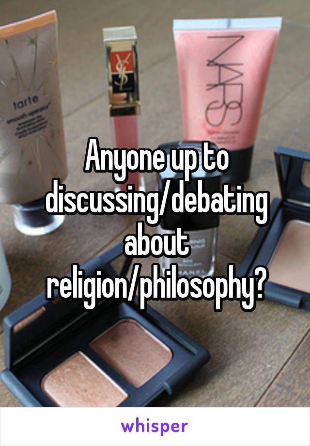 Anyone up to discussing/debating about religion/philosophy?