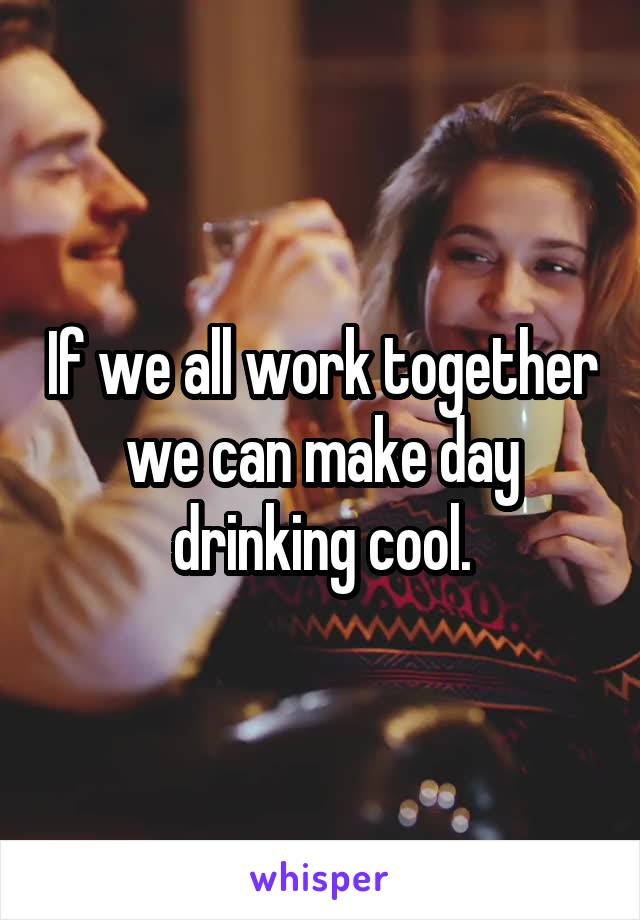If we all work together we can make day drinking cool.