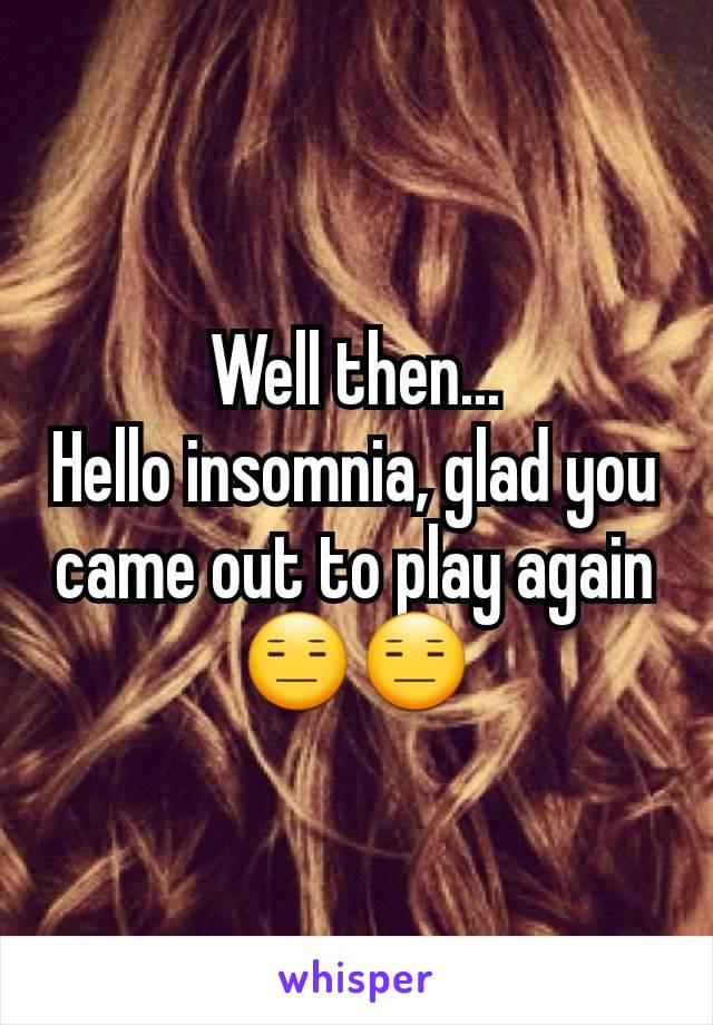 Well then... Hello insomnia, glad you came out to play again 😑😑