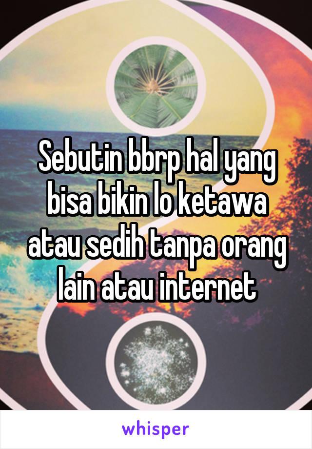 Sebutin bbrp hal yang bisa bikin lo ketawa atau sedih tanpa orang lain atau internet