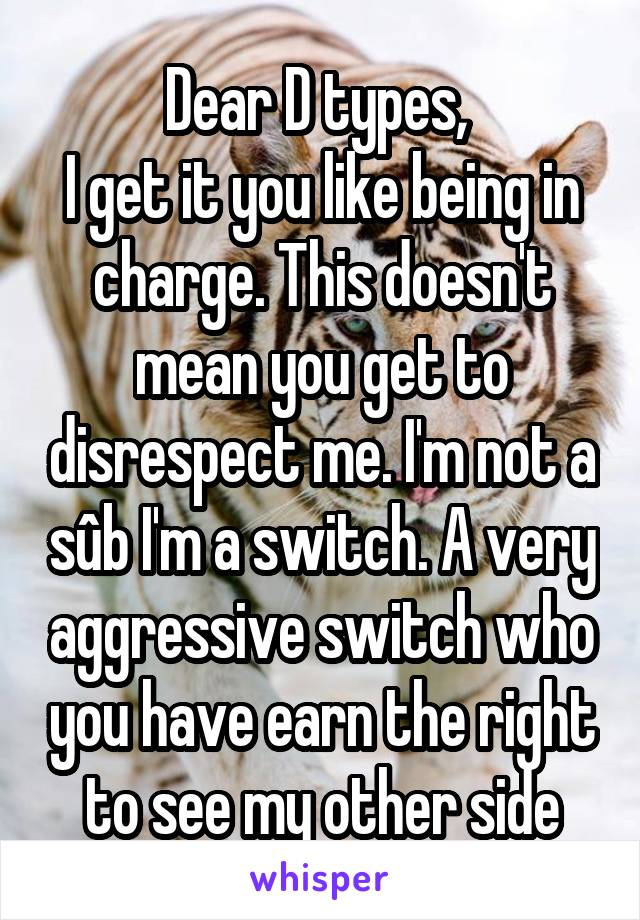 Dear D types,  I get it you like being in charge. This doesn't mean you get to disrespect me. I'm not a sûb I'm a switch. A very aggressive switch who you have earn the right to see my other side