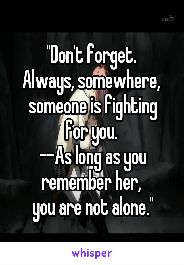 """""""Don't forget.  Always, somewhere,  someone is fighting for you.  --As long as you remember her,  you are not alone."""""""
