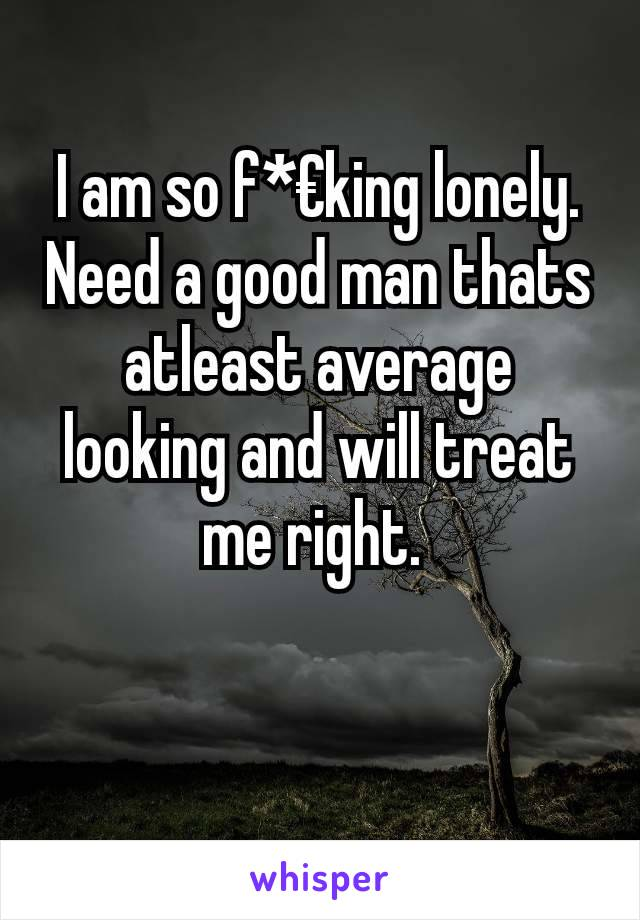 I am so f*€king lonely. Need a good man thats atleast average looking and will treat me right.