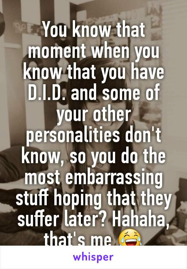 You know that moment when you know that you have D.I.D. and some of your other personalities don't know, so you do the most embarrassing stuff hoping that they suffer later? Hahaha, that's me 😂