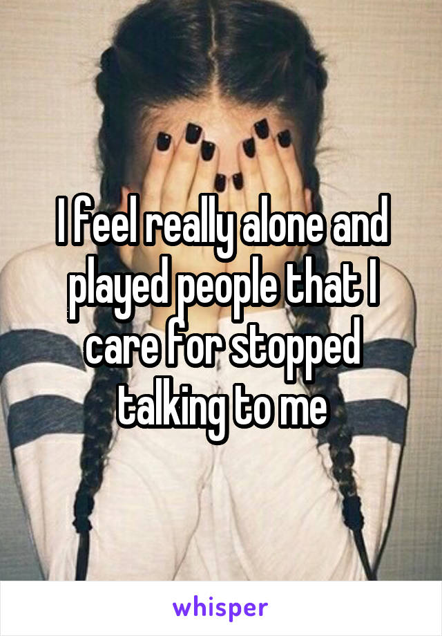 I feel really alone and played people that I care for stopped talking to me