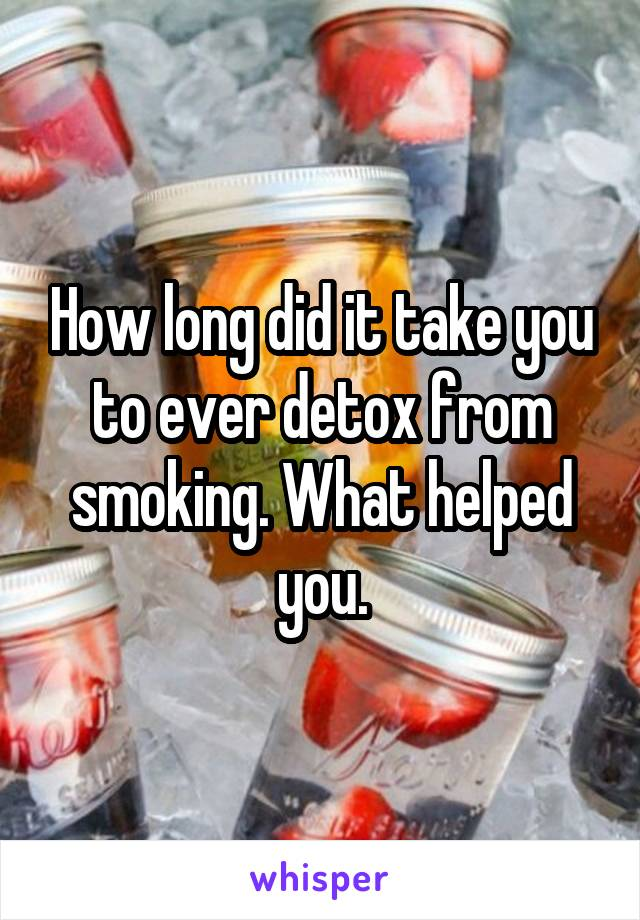 How long did it take you to ever detox from smoking. What helped you.
