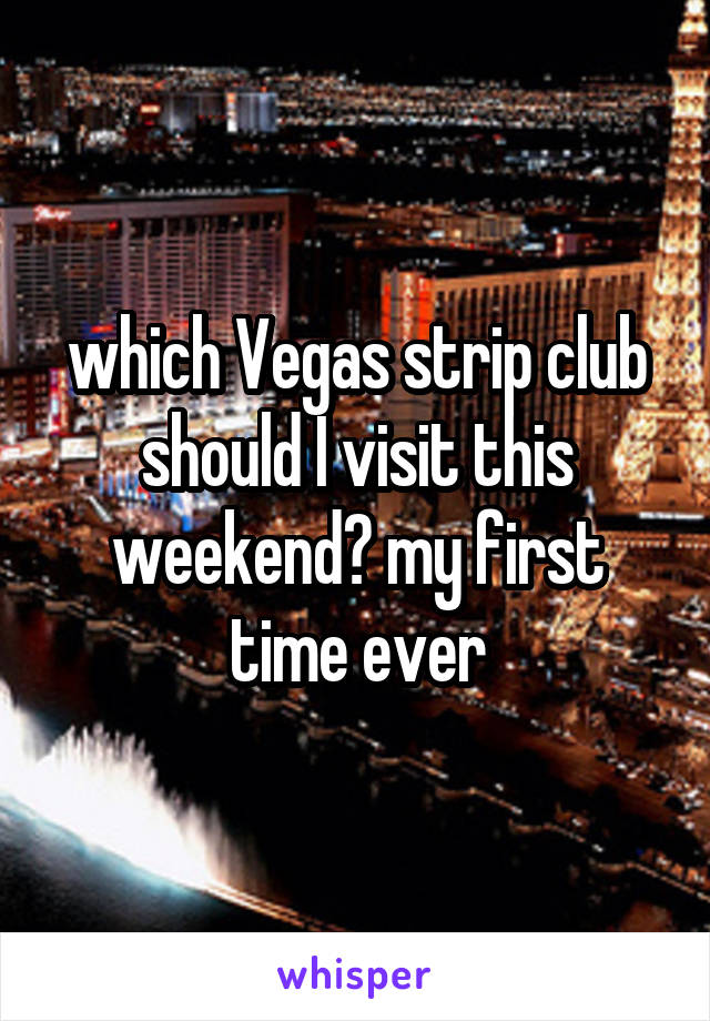 which Vegas strip club should I visit this weekend? my first time ever