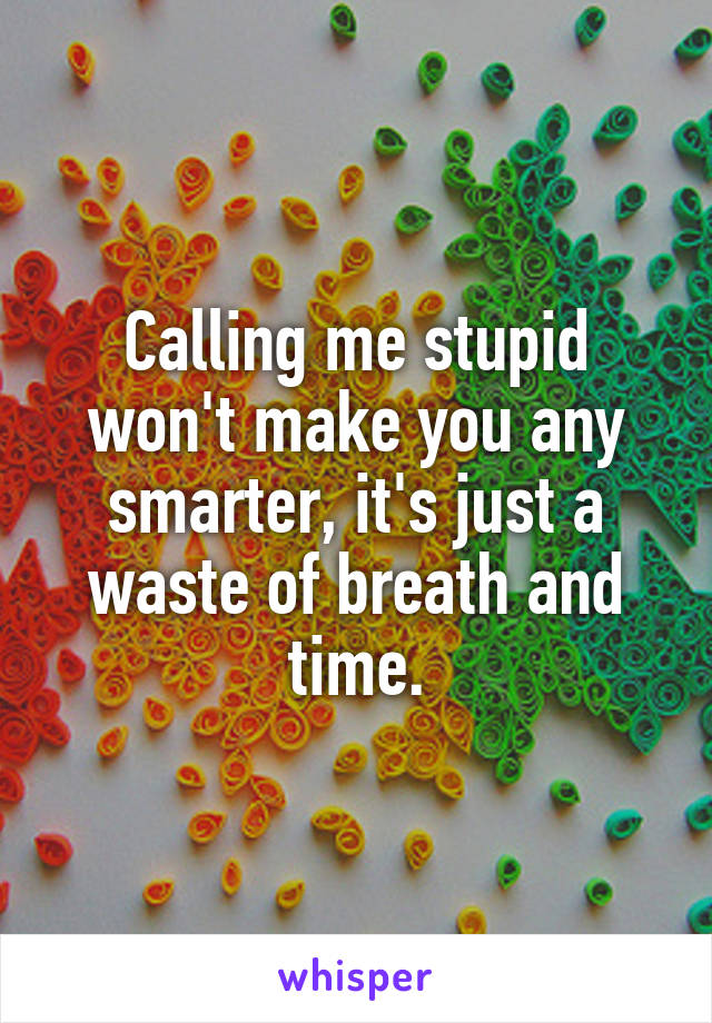 Calling me stupid won't make you any smarter, it's just a waste of breath and time.