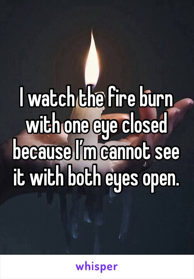 I watch the fire burn with one eye closed because I'm cannot see it with both eyes open.