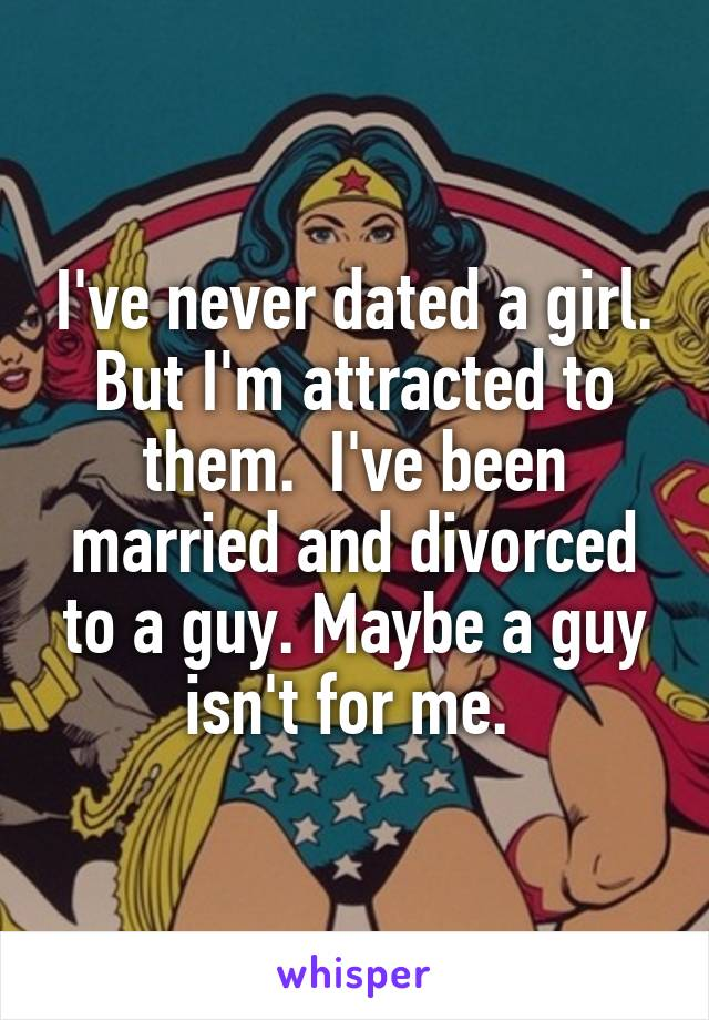 I've never dated a girl. But I'm attracted to them.  I've been married and divorced to a guy. Maybe a guy isn't for me.
